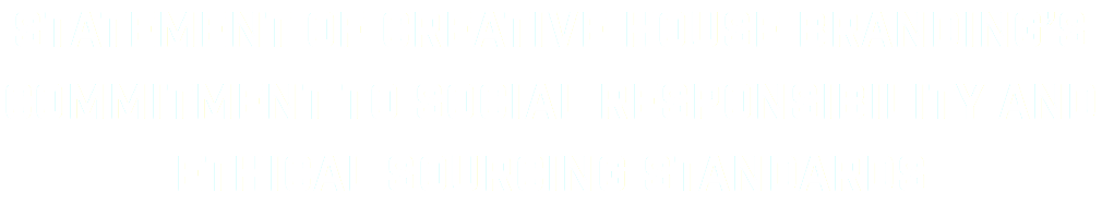 Statement of Creative House Branding's Commitment to Social Responsibility and Ethical Sourcing Standards