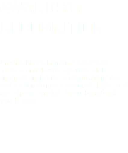 AWARDS & RECOGNITION Creative House Branding knows that recognition is key to any successful organization. Let us show you award ideas that are sure to impress your staff. We build award programs that fit your brand and your budget.