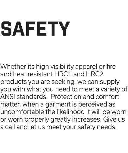 SAFETY Whether its high visibility apparel or fire and heat resistant HRC1 and HRC2 products you are seeking, we can supply you with what you need to meet a variety of ANSI standards. Protection and comfort matter, when a garment is perceived as uncomfortable the likelihood it will be worn or worn properly greatly increases. Give us a call and let us meet your safety needs!