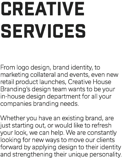 CREATIVE SERVICES From logo design, brand identity, to marketing collateral and events, even new retail product launches, Creative House Branding's design team wants to be your in-house design department for all your companies branding needs. Whether you have an existing brand, are just starting out, or would like to refresh your look, we can help. We are constantly looking for new ways to move our clients forward by applying design to their identity and strengthening their unique personality.