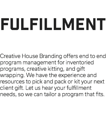 FULFILLMENT Creative House Branding offers end to end program management for inventoried programs, creative kitting, and gift wrapping. We have the experience and resources to pick and pack or kit your next client gift. Let us hear your fulfillment needs, so we can tailor a program that fits.