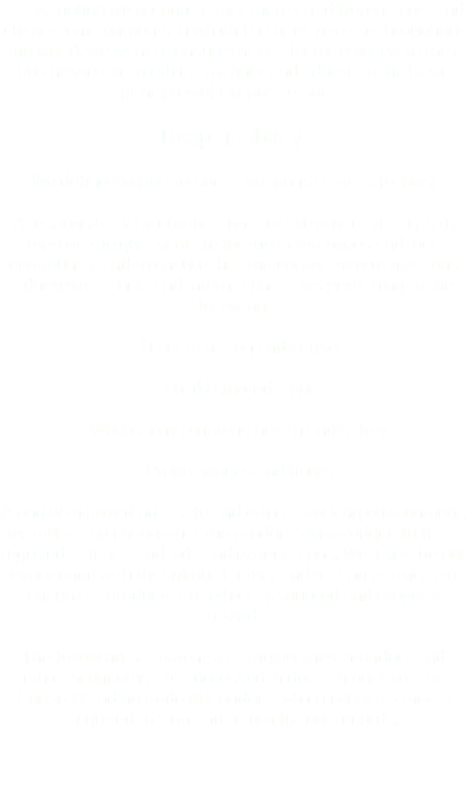 Although we recognize that there are different legal and cultural environments in which factories operate throughout the world, we want to ensure that all factories operate their businesses in an ethical manner and adhere to the basic principles of Corporate Social Responsibility. We define Corporate Social Responsibility as follows: A responsibility by corporations to take proactive steps to improve the quality of life for their employees and local community, and to ensure that the corporate organizations adhere to all local and international laws pertaining to the following: • Discrimination and abuse • Child & forced labor • Worker environment, health and safety • Proper wages and hours Along with providing a safe and ethical working environment, we must also ensure that the products we produce fulfill all required safety standards and expectations. We leverage our experience with that of our factory and testing partners to ensure all products are ethically sourced and properly tested. The following statements raising business conduct and ethical concerns are addressed in detail in our Creative House Branding Code of Conduct, which every partner is required to sign and return for our records.